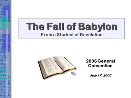The Fall of Babylon The Fall of Babylon From a Student of Revelation 2006 General Convention July 17, 2006.