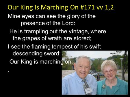 Our King Is Marching On #171 vv 1,2 Mine eyes can see the glory of the presence of the Lord: He is trampling out the vintage, where the grapes of wrath.