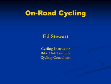 On-Road Cycling Ed Stewart Cycling Instructor Bike Club Founder Cycling Consultant.