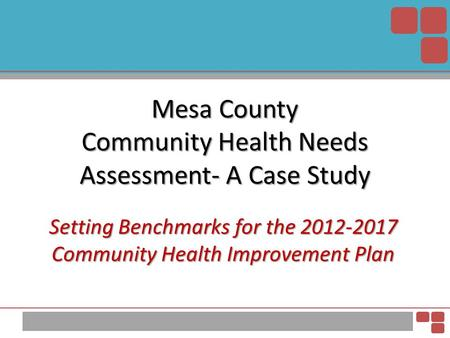 Mesa County Community Health Needs Assessment- A Case Study Setting Benchmarks for the 2012-2017 Community Health Improvement Plan.