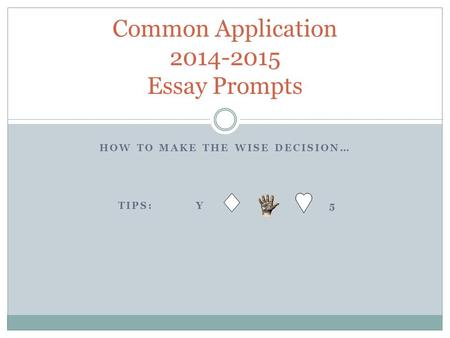 HOW TO MAKE THE WISE DECISION… TIPS: Y 5 Common Application 2014-2015 Essay Prompts.