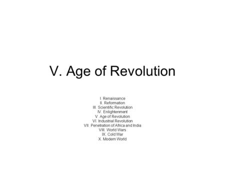 V. Age of Revolution I. Renaissance II. Reformation III. Scientific Revolution IV. Enlightenment V. Age of Revolution VI. Industrial Revolution VII. Penetration.