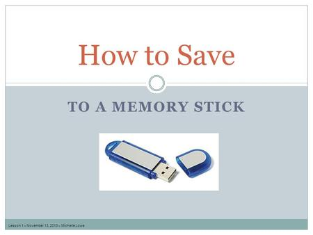 TO A MEMORY STICK How to Save Lesson 1 – November 13, 2013 – Michelle Lowe.