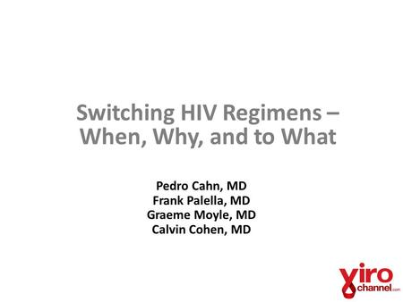 Switching HIV Regimens – When, Why, and to What Pedro Cahn, MD Frank Palella, MD Graeme Moyle, MD Calvin Cohen, MD.