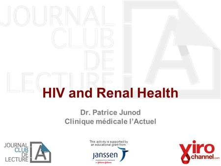 HIV and Renal Health Dr. Patrice Junod Clinique médicale l'Actuel This activity is supported by an educational grant from:
