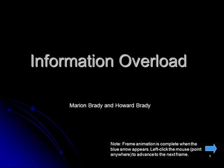 1 Information Overload Marion Brady and Howard Brady Note: Frame animation is complete when the blue arrow appears. Left-click the mouse (point anywhere)