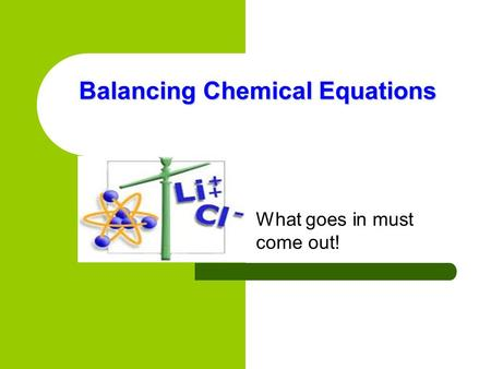 Balancing Chemical Equations What goes in must come out!