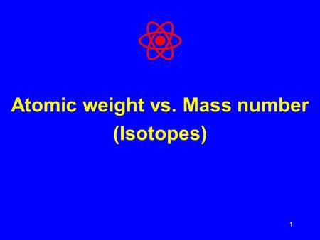 1 Atomic weight vs. Mass number (Isotopes). Mass Number Mass Number = Protons + Neutrons What about electrons? Electrons are so small relative to the.