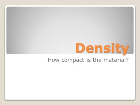 "Density How compact is the material?. How close the atoms or molecules are to each other More than""heaviness""- density includes how much space an object."