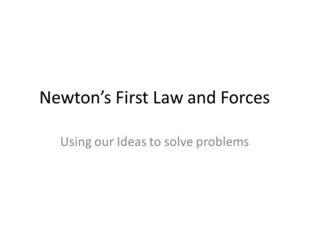 Newton's First Law and Forces Using our Ideas to solve problems.