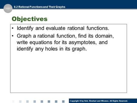 Copyright © by Holt, Rinehart and Winston. All Rights Reserved. Objectives Identify and evaluate rational functions. Graph a rational function, find its.