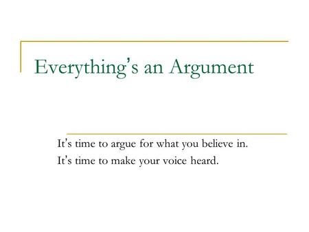 Everything's an Argument It's time to argue for what you believe in. It's time to make your voice heard.