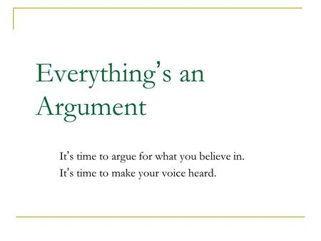 Everything ' s an Argument It's time to argue for what you believe in. It's time to make your voice heard.