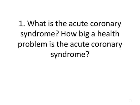 1. What is the acute coronary syndrome? How big a health problem is the acute coronary syndrome? 1.