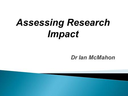 Assessing Research Impact Dr Ian McMahon. Definition for the Research Excellence Framework [UK]  An effect on, change or benefit to the economy, society,