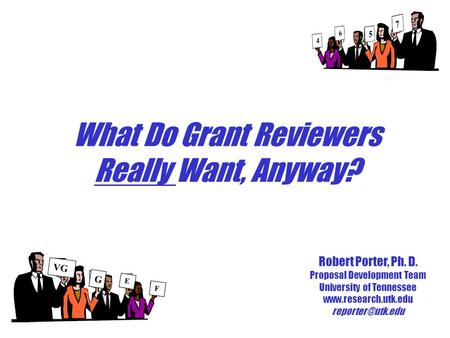 What Do Grant Reviewers Really Want, Anyway? Robert Porter, Ph. D. Proposal Development Team University of Tennessee