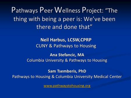 "P athways P eer W ellness P roject: ""The thing with being a peer is: We've been there and done that"" Ana Stefancic, MA Columbia University & Pathways to."