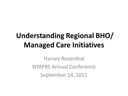 Understanding Regional BHO/ Managed Care Initiatives Harvey Rosenthal NYAPRS Annual Conference September 14, 2011.