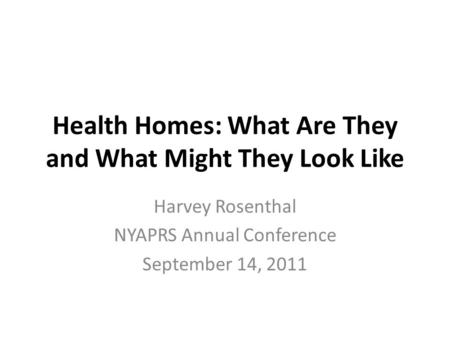 Health Homes: What Are They and What Might They Look Like Harvey Rosenthal NYAPRS Annual Conference September 14, 2011.