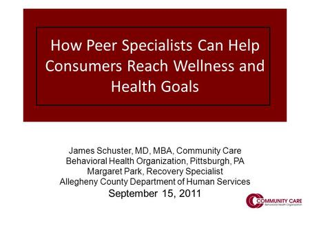 1 How Peer Specialists Can Help Consumers Reach Wellness and Health Goals James Schuster, MD, MBA, Community Care Behavioral Health Organization, Pittsburgh,