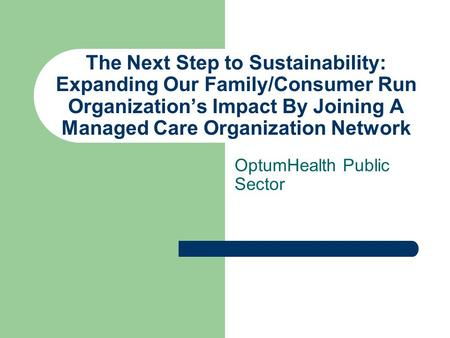 The Next Step to Sustainability: Expanding Our Family/Consumer Run Organization's Impact By Joining A Managed Care Organization Network OptumHealth Public.