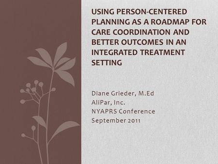 Diane Grieder, M.Ed AliPar, Inc. NYAPRS Conference September 2011 USING PERSON-CENTERED PLANNING AS A ROADMAP FOR CARE COORDINATION AND BETTER OUTCOMES.