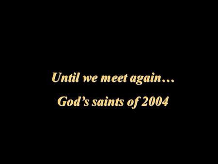 Until we meet again… God's saints of 2004. IRIS WALLACE May 30.