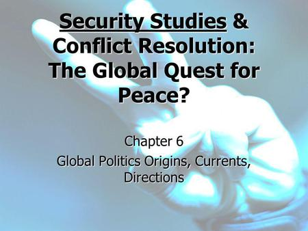 Security Studies & Conflict Resolution: The Global Quest for Peace? Chapter 6 Global Politics Origins, Currents, Directions.