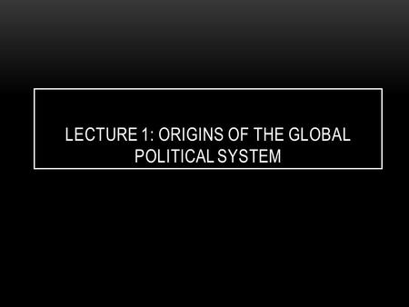LECTURE 1: ORIGINS OF THE GLOBAL POLITICAL SYSTEM.