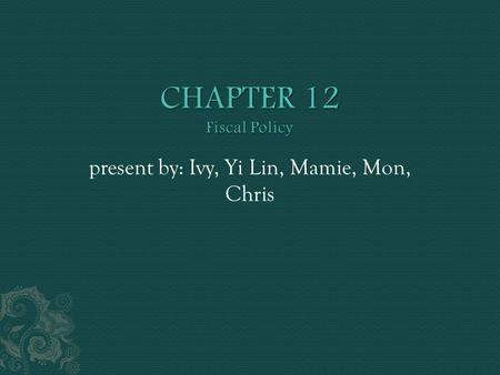 Present by: Ivy, Yi Lin, Mamie, Mon, Chris. you will: 1. learn about expansionary and contractionary fiscal policies, which are used by governments seeking.