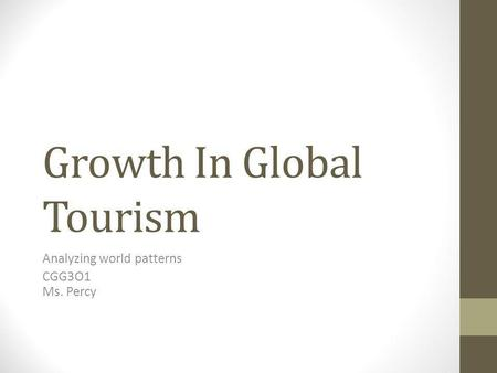 Growth In Global Tourism Analyzing world patterns CGG3O1 Ms. Percy.