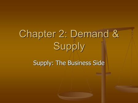 Chapter 2: Demand & Supply Supply: The Business Side.