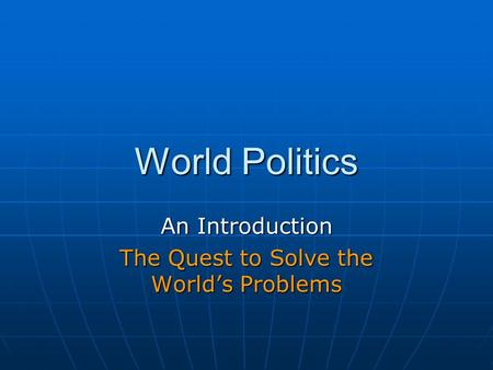 World Politics An Introduction The Quest to Solve the World's Problems.