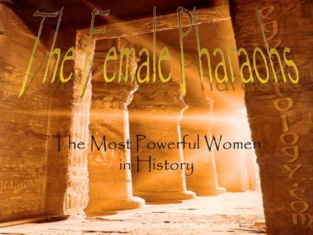 The Most Powerful Women in History. Total of four Female Pharaohs in Egyptian history Hatshepsut (18 th Dynasty), Nefertiti (18 th Dynasty), Cleopatra.