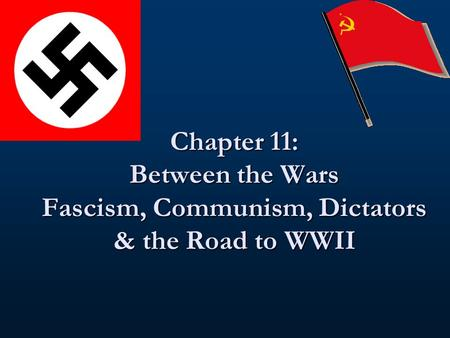 Chapter 11: Between the Wars Fascism, Communism, Dictators & the Road to WWII.