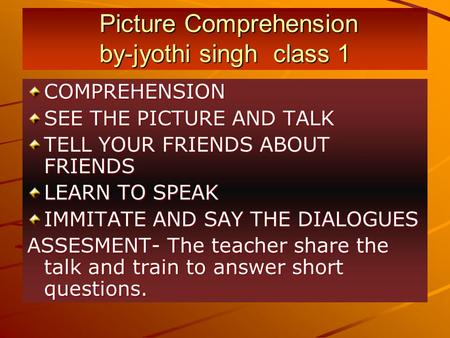 Picture Comprehension by-jyothi singh class 1 Picture Comprehension by-jyothi singh class 1 COMPREHENSION SEE THE PICTURE AND TALK TELL YOUR FRIENDS ABOUT.