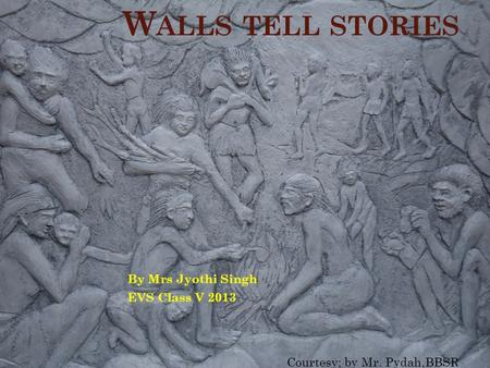 W ALLS TELL STORIES By Mrs Jyothi Singh EVS Class V 2013 Courtesy; by Mr. Pydah,BBSR.