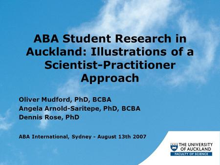 ABA Student Research in Auckland: Illustrations of a Scientist-Practitioner Approach Oliver Mudford, PhD, BCBA Angela Arnold-Saritepe, PhD, BCBA Dennis.