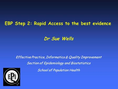 EBP Step 2: Rapid Access to the best evidence Dr Sue Wells Effective Practice, Informatics & Quality Improvement Section of Epidemiology and Biostatistics.