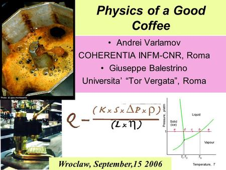 "Physics of a Good Coffee Andrei Varlamov COHERENTIA INFM-CNR, Roma Giuseppe Balestrino Universita' ""Tor Vergata"", Roma Wroclaw, September,15 2006."