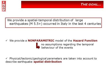 The goal… We provide a spatial-temporal distribution of large earthquakes (M 5.5+) occurred in Italy in the last 4 centuries We provide a NONPARAMETRIC.