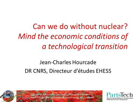 Can we do without nuclear? Mind the economic conditions of a technological transition Jean-Charles Hourcade DR CNRS, Directeur d'études EHESS.