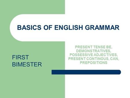BASICS OF ENGLISH GRAMMAR PRESENT TENSE BE, DEMONSTRATIVES, POSSESSIVE ADJECTIVES, PRESENT CONTINOUS, CAN, PREPOSITIONS FIRST BIMESTER.
