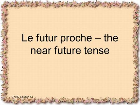 Le futur proche – the near future tense Unit 5, Lesson 14.
