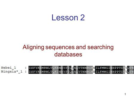 1 Lesson 2 Aligning sequences and searching databases.