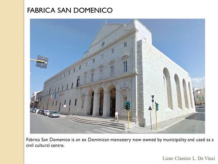 Fabrica San Domenico is an ex Dominican monastery now owned by municipality and used as a civil cultural centre. FABRICA SAN DOMENICO Liceo Classico L.
