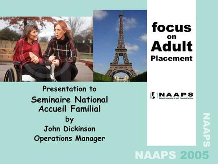 NAAPS NAAPS 2005 Presentation to Seminaire National Accueil Familial by John Dickinson Operations Manager focus Placement Adult on.