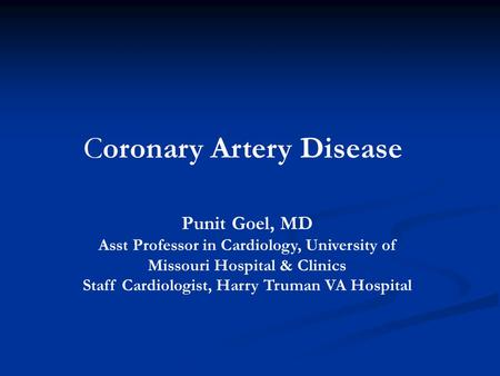 Coronary Artery Disease Punit Goel, MD Asst Professor in Cardiology, University of Missouri Hospital & Clinics Staff Cardiologist, Harry Truman VA Hospital.