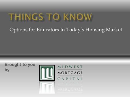 Options for Educators In Today's Housing Market Brought to you by.