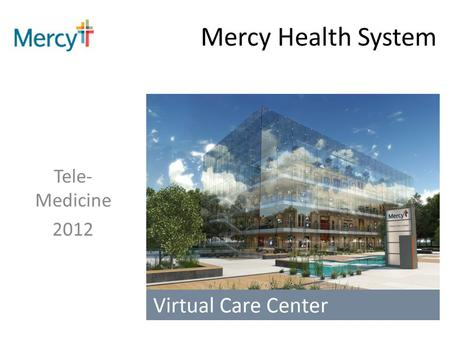 Mercy Health System Tele- Medicine 2012. UTILIZATION 3,937 staffed beds 574,666 ED visits (FY11) 6,566,057 outpatient visits (FY11) 160,382 inpatient.